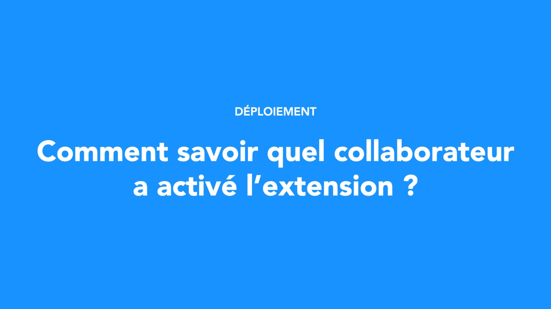 Comment savoir quel collaborateur a activé l'extension ?