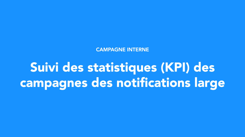 Suivi des statistiques (KPI) des campagnes des notifications large